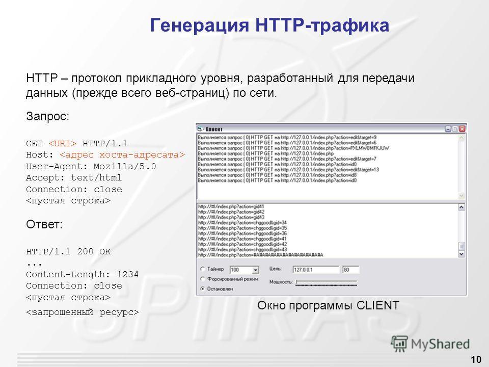 10 Генерация HTTP-трафика Запрос: GET HTTP/1.1 Host: User-Agent: Mozilla/5.0 Accept: text/html Connection: close Ответ: HTTP/1.1 200 OK... Content-Length: 1234 Connection: close HTTP – протокол прикладного уровня, разработанный для передачи данных (п