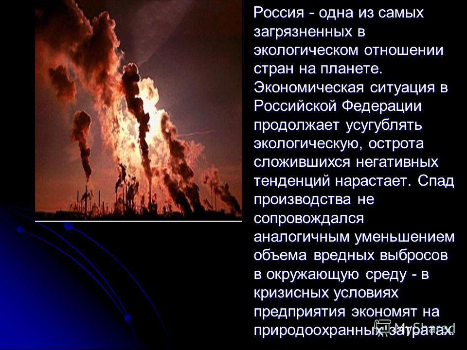 Россия - одна из самых загрязненных в экологическом отношении стран на планете. Экономическая ситуация в Российской Федерации продолжает усугублять экологическую, острота сложившихся негативных тенденций нарастает. Спад производства не сопровождался