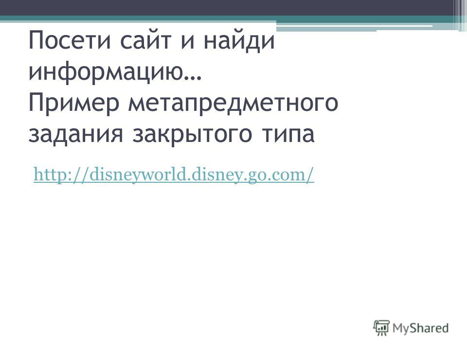 Посети сайт и найди информацию… Пример метапредметного задания закрытого типа http://disneyworld.disney.go.com/