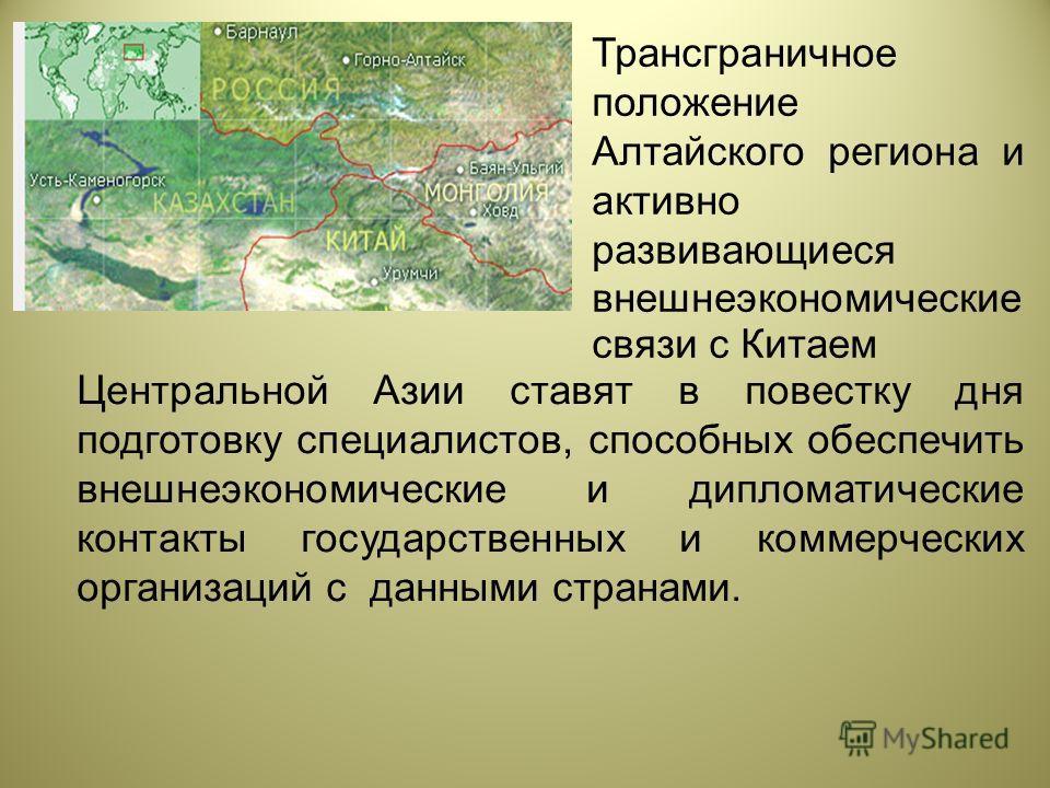 Центральной Азии ставят в повестку дня подготовку специалистов, способных обеспечить внешнеэкономические и дипломатические контакты государственных и коммерческих организаций с данными странами. Трансграничное положение Алтайского региона и активно р