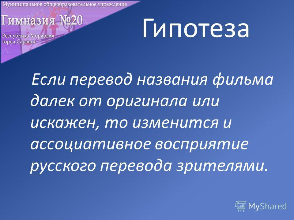 Гипотеза Если перевод названия фильма далек от оригинала или искажен, то изменится и ассоциативное восприятие русского перевода зрителями.