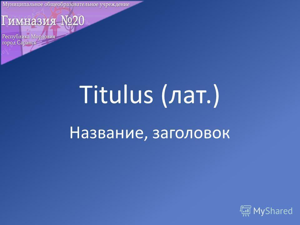 Titulus (лат.) Название, заголовок