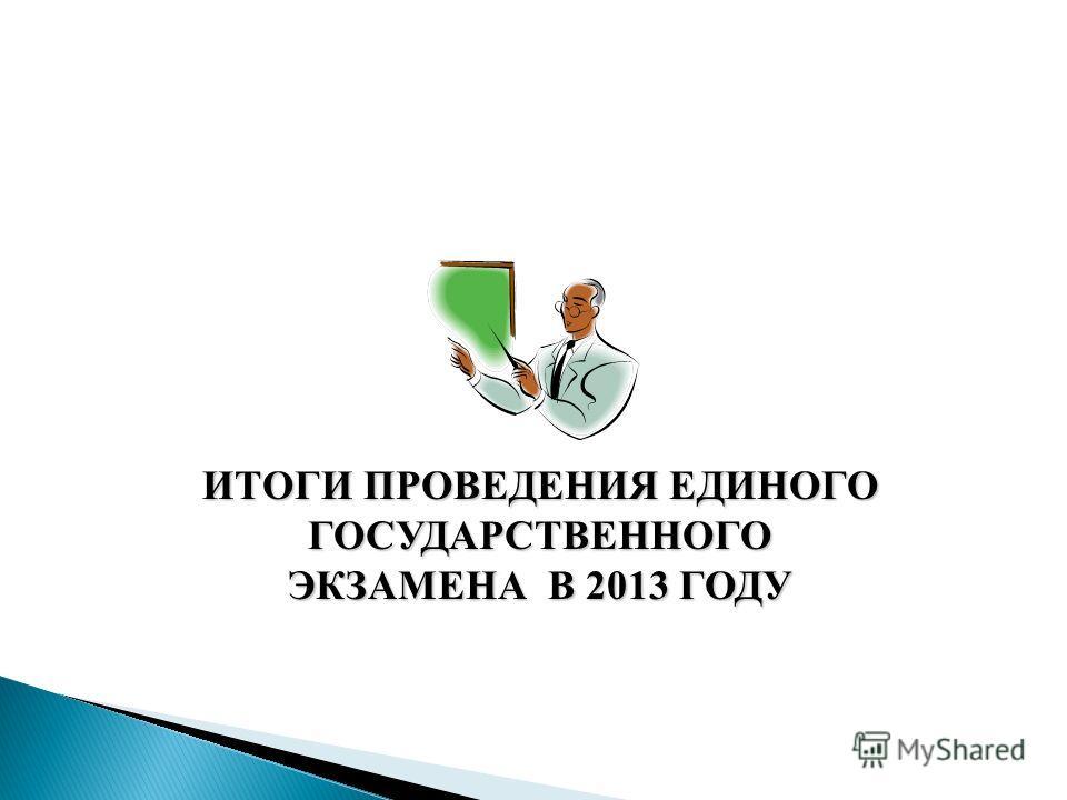 ИТОГИ ПРОВЕДЕНИЯ ЕДИНОГО ГОСУДАРСТВЕННОГО ЭКЗАМЕНА В 2013 ГОДУ
