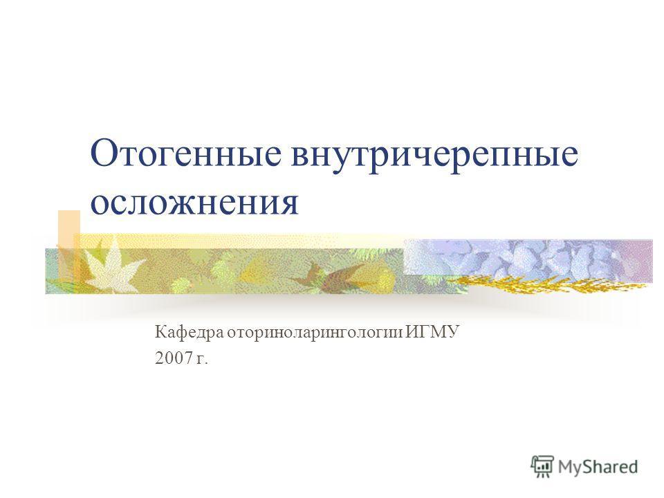 Отогенные внутричерепные осложнения Кафедра оториноларингологии ИГМУ 2007 г.