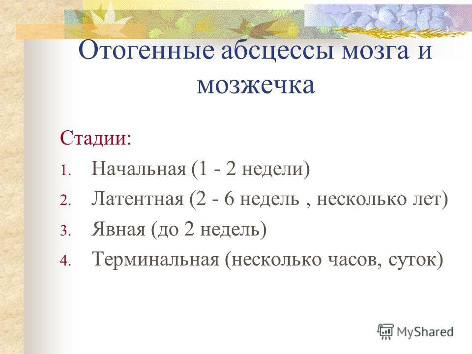 Отогенные абсцессы мозга и мозжечка Стадии: 1. Начальная (1 - 2 недели) 2. Латентная (2 - 6 недель, несколько лет) 3. Явная (до 2 недель) 4. Терминаль