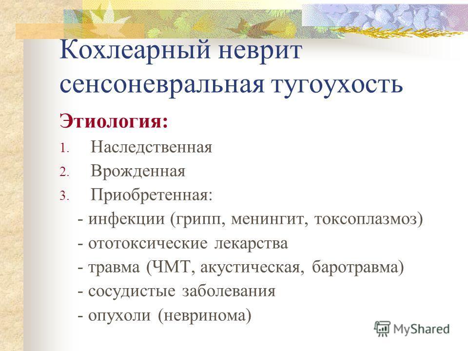 Кохлеарный неврит сенсоневральная тугоухость Этиология: 1. Наследственная 2. Врожденная 3. Приобретенная: - инфекции (грипп, менингит, токсоплазмоз) - ототоксические лекарства - травма (ЧМТ, акустическая, баротравма) - сосудистые заболевания - опухол