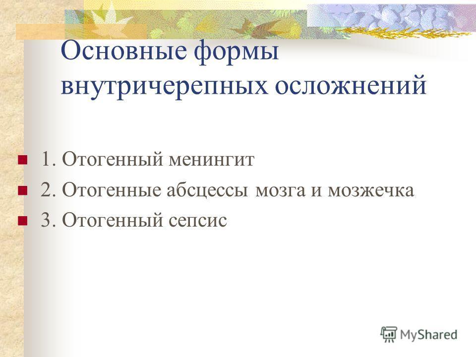 Основные формы внутричерепных осложнений 1. Отогенный менингит 2. Отогенные абсцессы мозга и мозжечка 3. Отогенный сепсис
