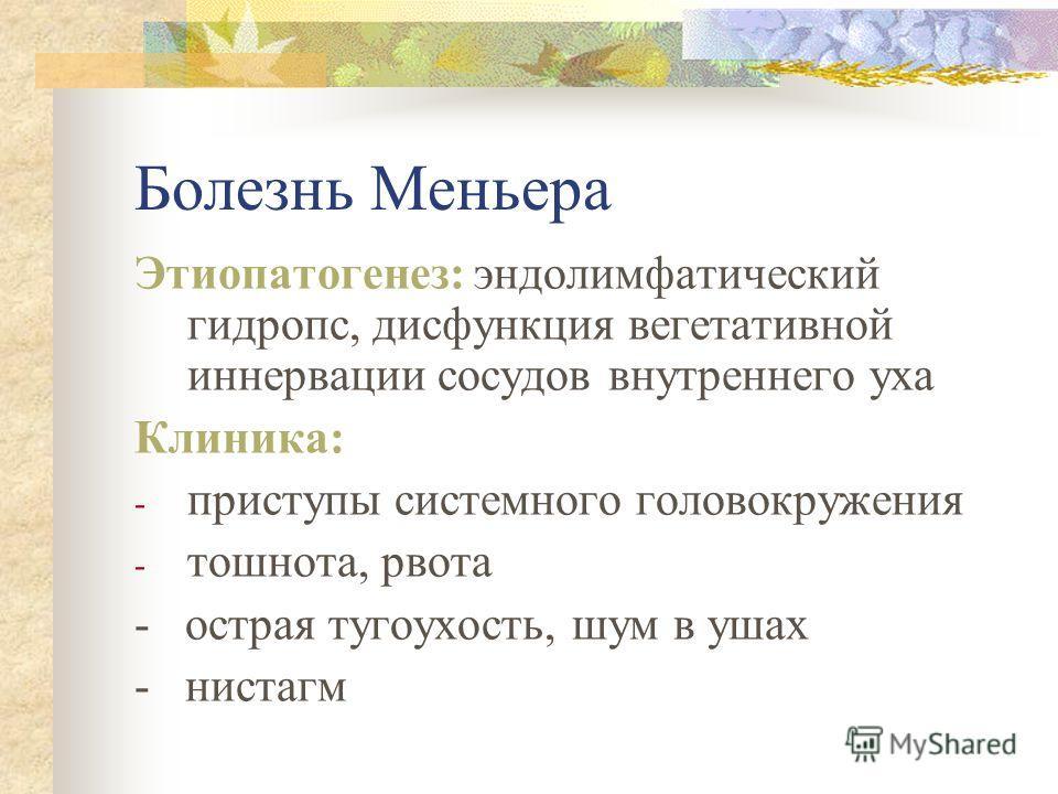 Болезнь Меньера Этиопатогенез: эндолимфатический гидропс, дисфункция вегетативной иннервации сосудов внутреннего уха Клиника: - приступы системного го