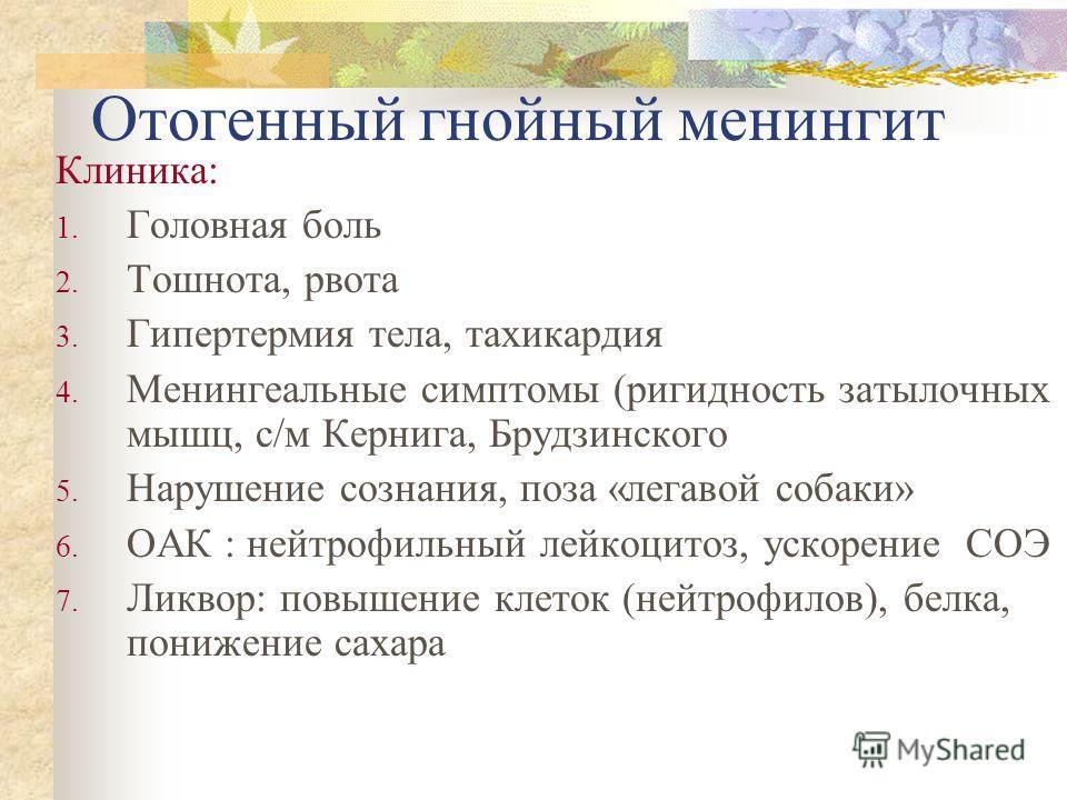 Отогенный гнойный менингит Клиника: 1. Головная боль 2. Тошнота, рвота 3. Гипертермия тела, тахикардия 4. Менингеальные симптомы (ригидность затылочных мышц, с/м Кернига, Брудзинского 5. Нарушение сознания, поза «легавой собаки» 6. ОАК : нейтрофильны