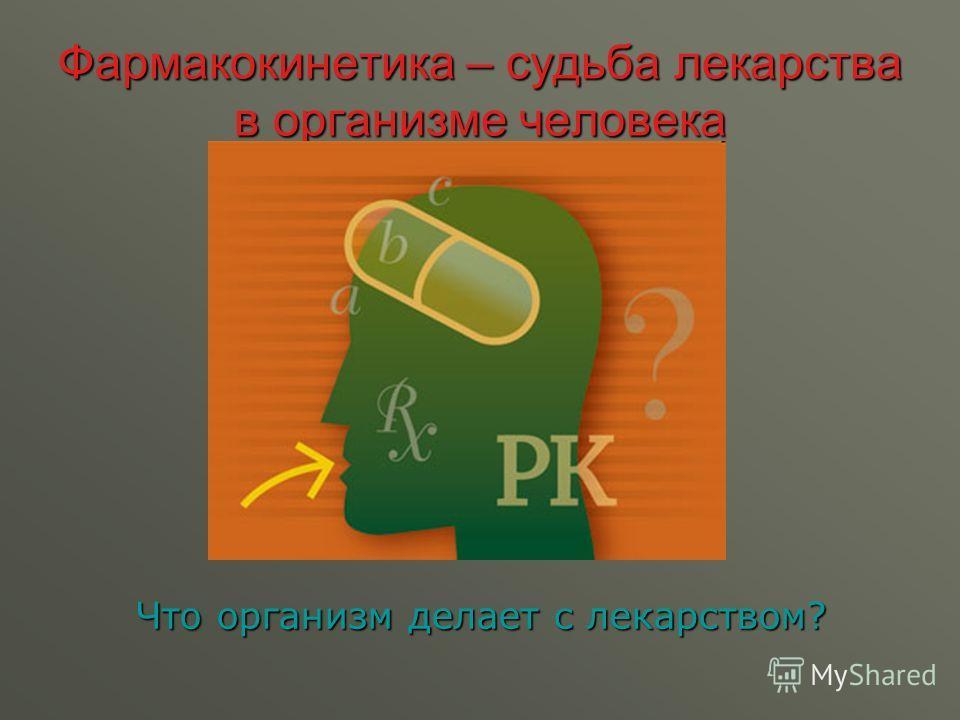 Фармакокинетика – судьба лекарства в организме человека Что организм делает с лекарством?