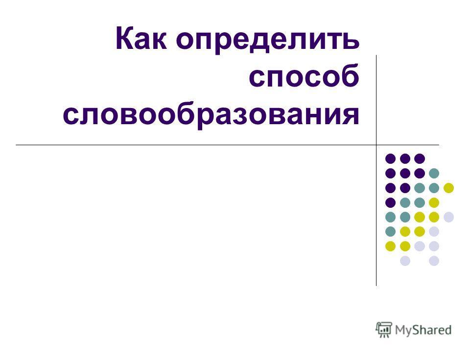 Как определить способ словообразования