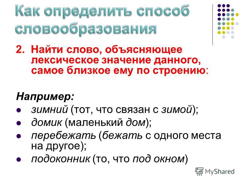 2. Найти слово, объясняющее лексическое значпение данного, самое близкое ему по строению: Например: зимний (тот, что связан с зимой); домик (маленький дом); перебежать (бежать с одного места на другое); подоконик (то, что под окном)
