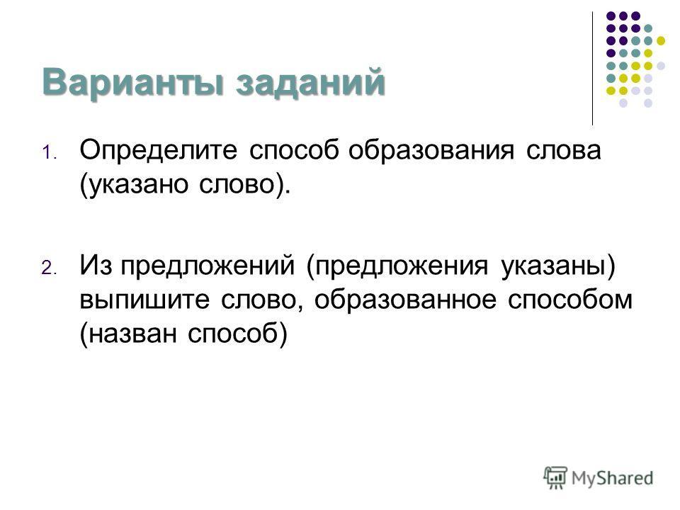 Варианты заданий 1. Определите способ образования слова (указано слово). 2. Из предложений (предложения указаны) выпишите слово, образованное способом (назван способ)