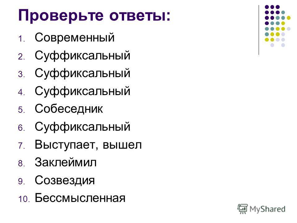 Проверьте ответы: 1. Совремэнный 2. Суффиксальный 3. Суффиксальный 4. Суффиксальный 5. Собеседник 6. Суффиксальный 7. Выступает, вышел 8. Заклеймил 9. Созвездия 10. Бессмыслэнная