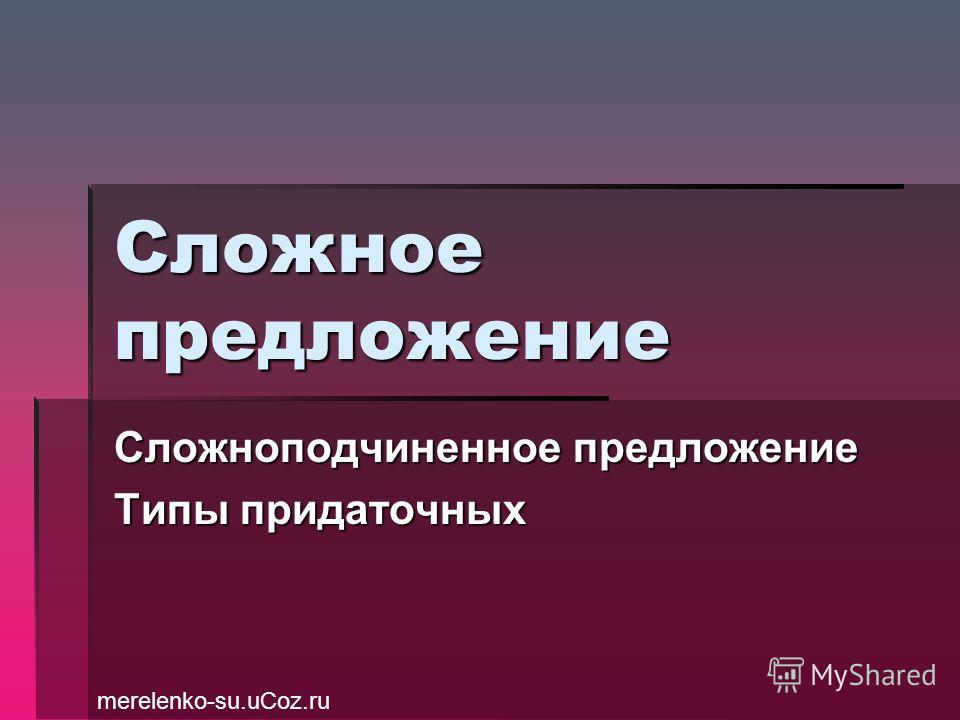 Сложное предложение Сложноподчиненное предложение Типы придаточных merelenko-su.uCoz.ru