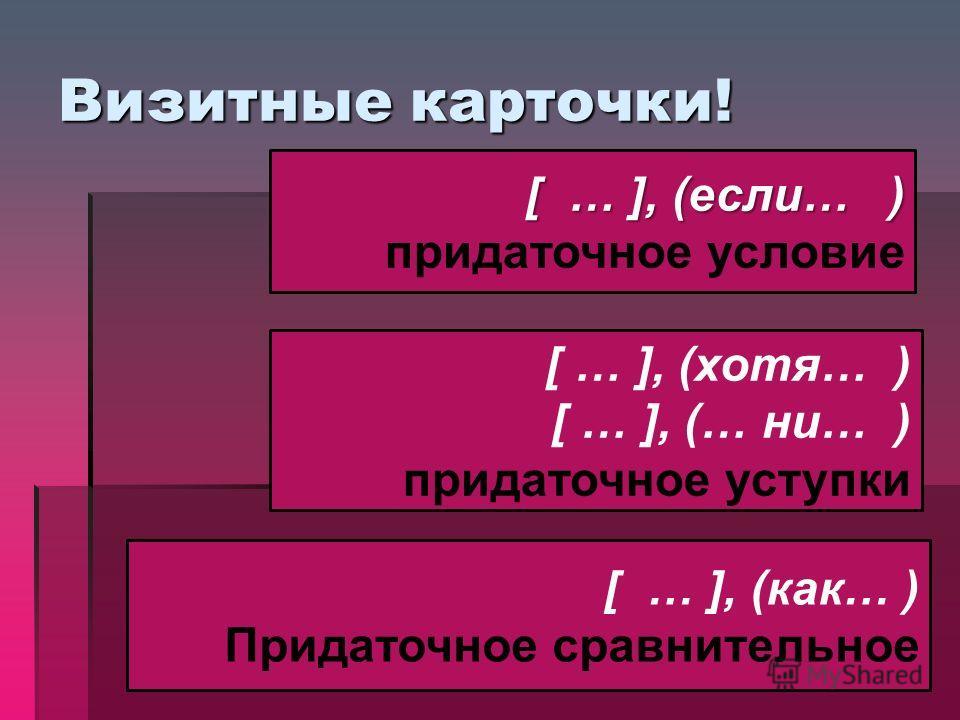 Визитные карточки! [ … ], (если… ) придаточное условие [ … ], (хотя… ) [ … ], (… ни… ) придаточное уступки [ … ], (как… ) Придаточное сравнительное