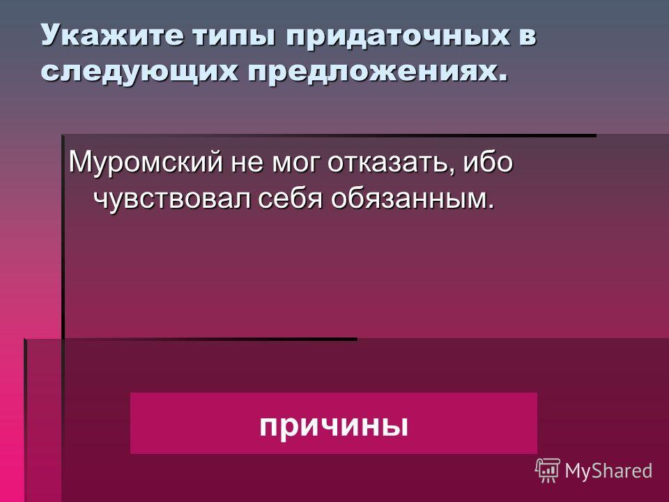 Укажите типы придаточных в следующих предложениях. Муромский не мог отказать, ибо чувствовал себя обязанным. причины