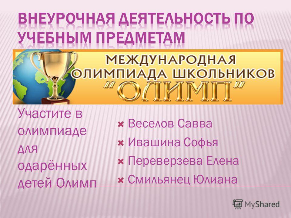 Участите в олимпиаде для одарённых детей Олимп Веселов Савва Ивашина Софья Переверзева Елена Смильянец Юлиана
