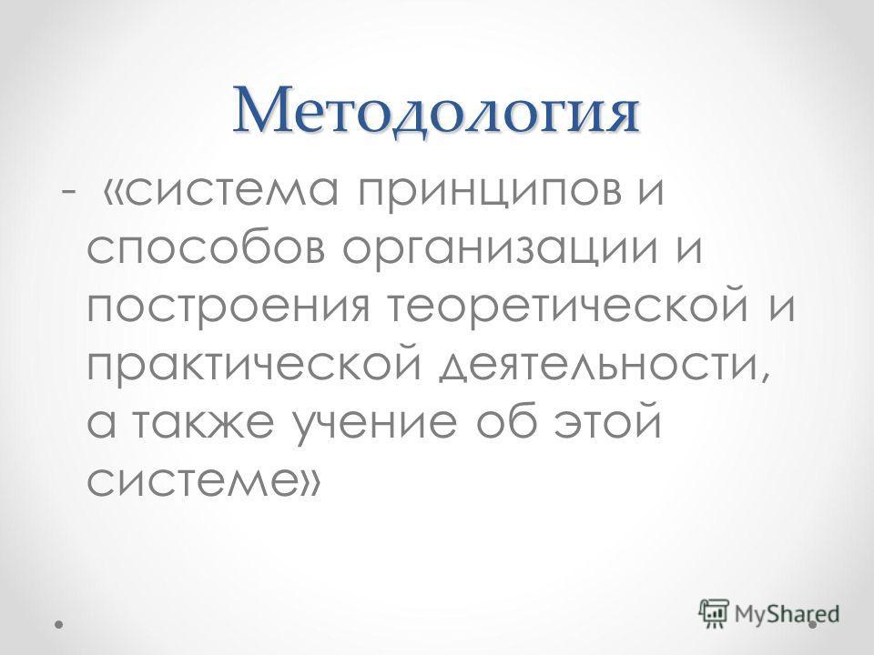 Методология - «система принципов и способов организации и построения теоретической и практической деятельности, а также учение об этой системе»