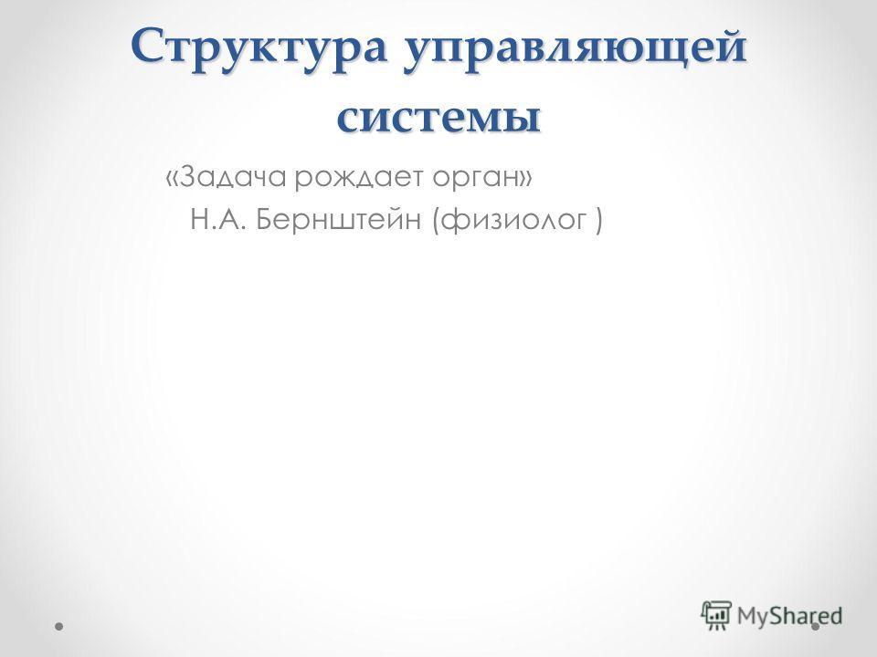 Структура управляющей системы «Задача рождает орган» Н.А. Бернштейн (физиолог )