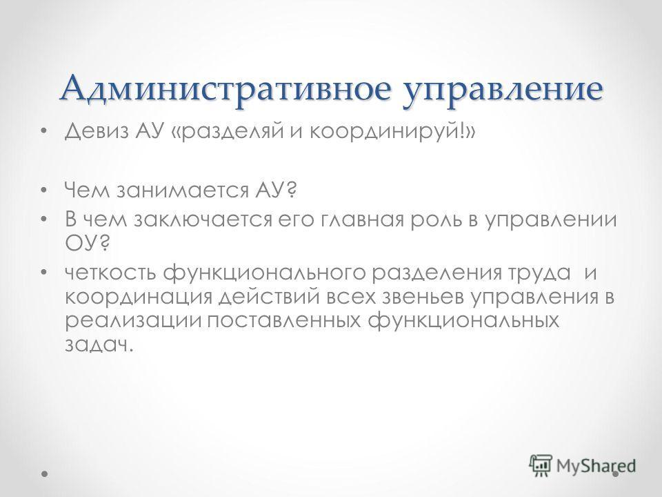 Административное управление Девиз АУ «разделяй и координируй!» Чем занимается АУ? В чем заключается его главная роль в управлении ОУ? четкость функционального разделения труда и координация действий всех звеньев управления в реализации поставленных ф