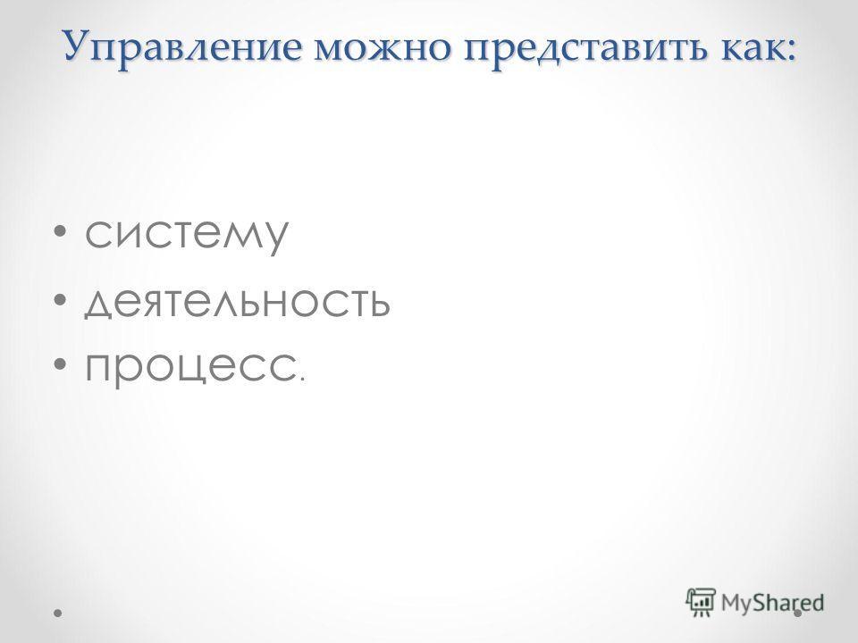 Управление можно представить как: систему деятельность процесс.