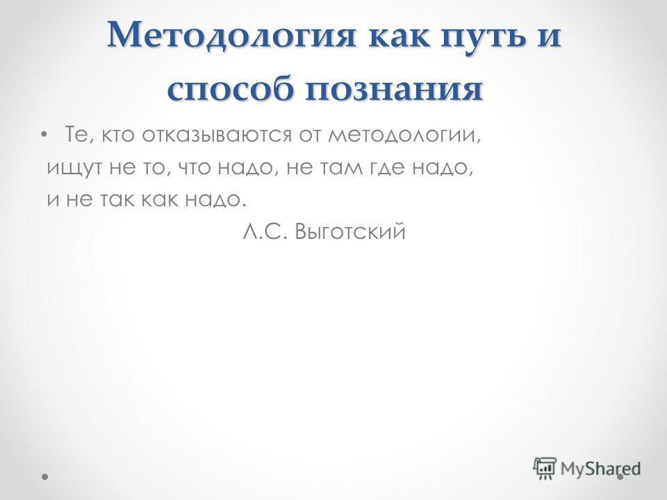 Методология как путь и способ познания Те, кто отказываются от методологии, ищут не то, что надо, не там где надо, и не так как надо. Л.С. Выготский