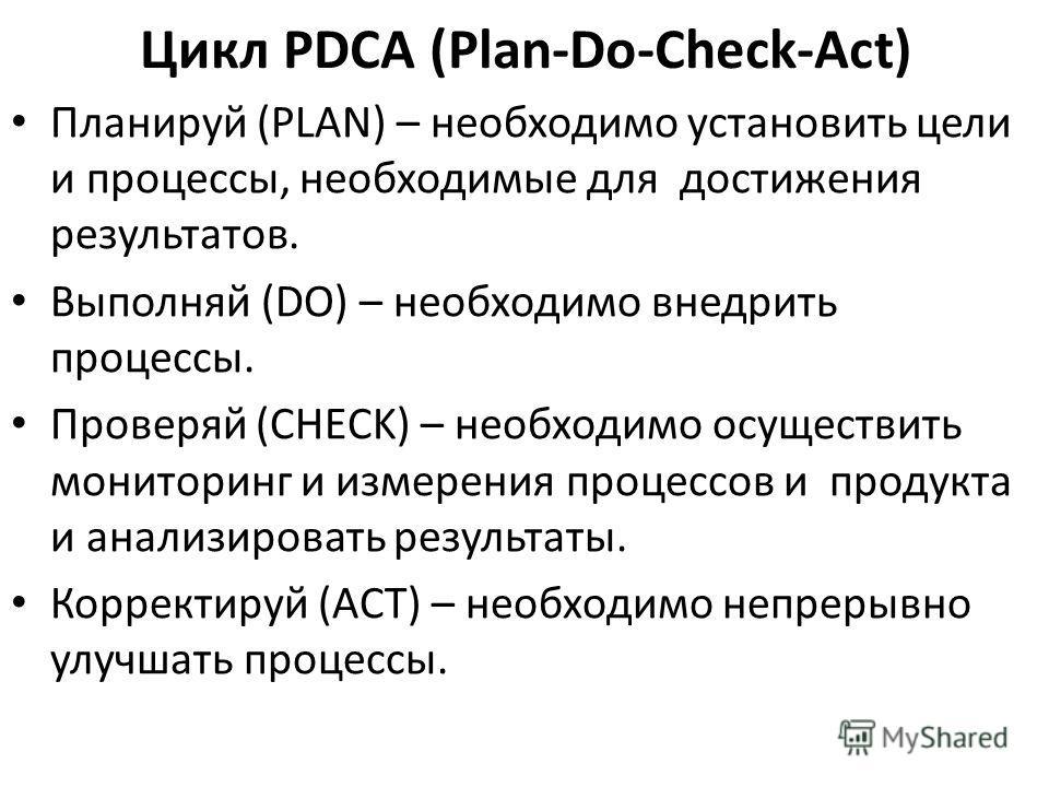 Планируй (PLAN) – необходимо установить цели и процессы, необходимые для достижения результатов. Выполняй (DO) – необходимо внедрить процессы. Проверяй (CHECK) – необходимо осуществить мониторинг и измерения процессов и продукта и анализировать резул