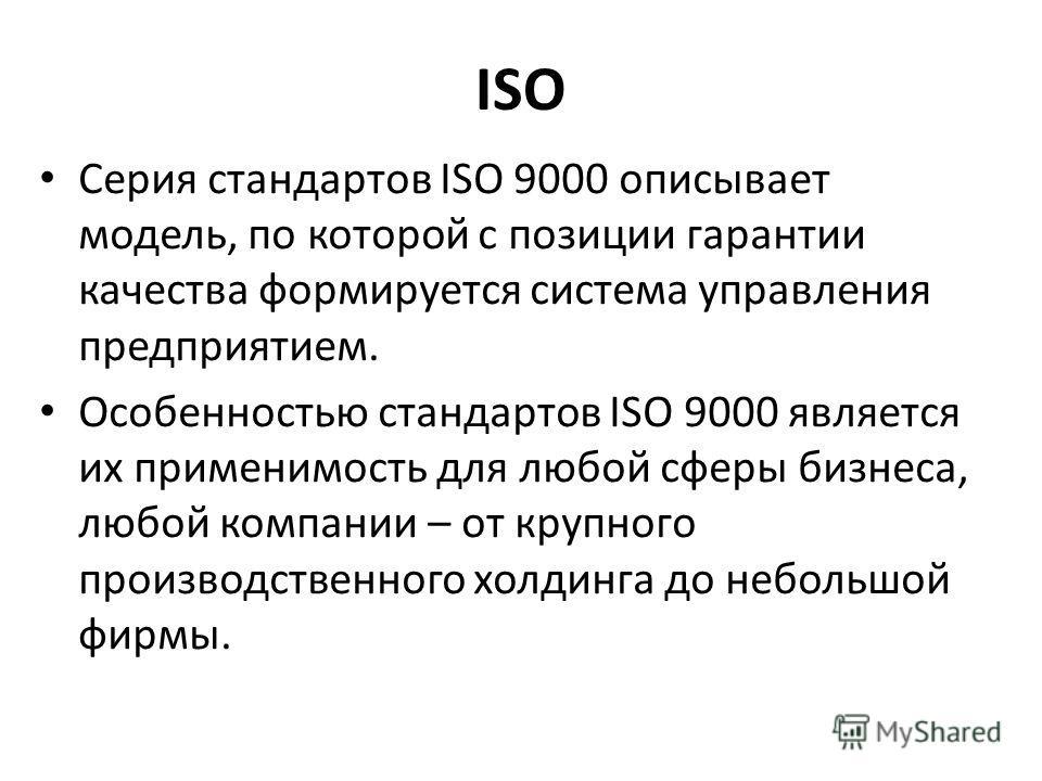 ISO Серия стандартов ISO 9000 описывает модель, по которой с позиции гарантии качества формируется система управления предприятием. Особенностью стандартов ISO 9000 является их применимость для любой сферы бизнеса, любой компании – от крупного произв