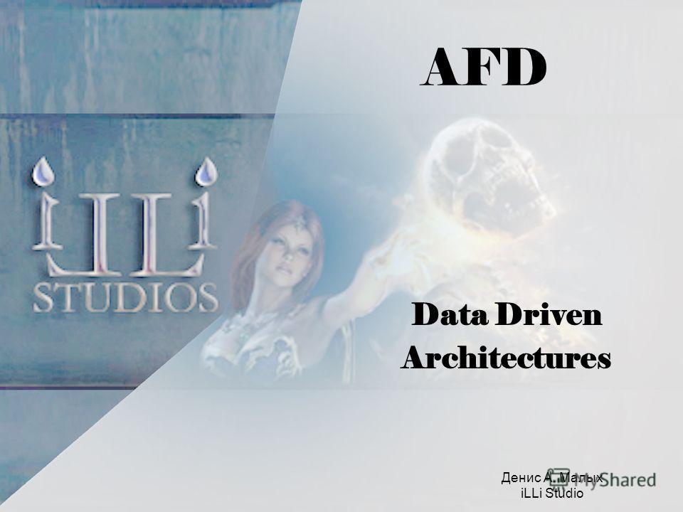 AFD Data Driven Architectures Денис А. Малых iLLi Studio