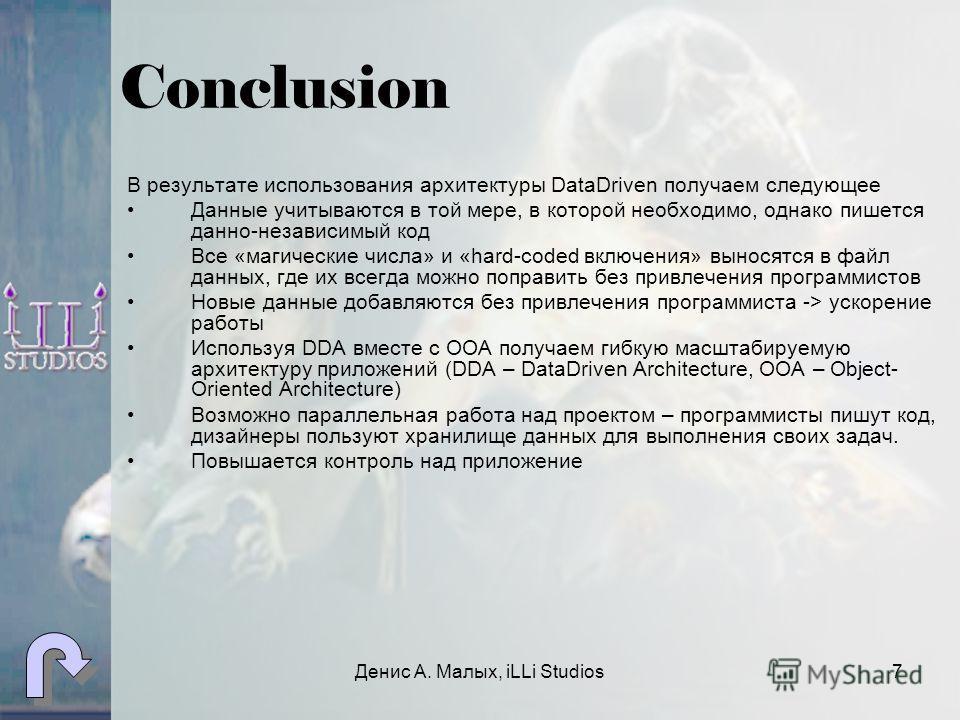 Денис А. Малых, iLLi Studios7 Conclusion В результате использования архитектуры DataDriven получаем следующее Данные учитываются в той мере, в которой необходимо, однако пишется дано-независимый код Все «магические числа» и «hard-coded включения» вын