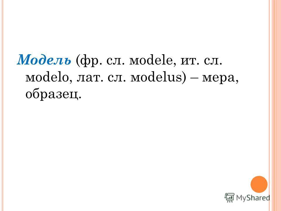 Модель (фр. сл. мodele, ит. сл. мodelo, лат. сл. мodelus) – мера, образец.