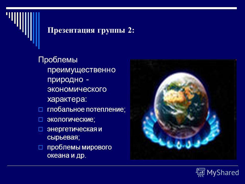 Презентация группы 2: Проблемы преимущественно природно - экономического характера: глобальное потепление; экологические; энергетическая и сырьевая; проблемы мирового океана и др.