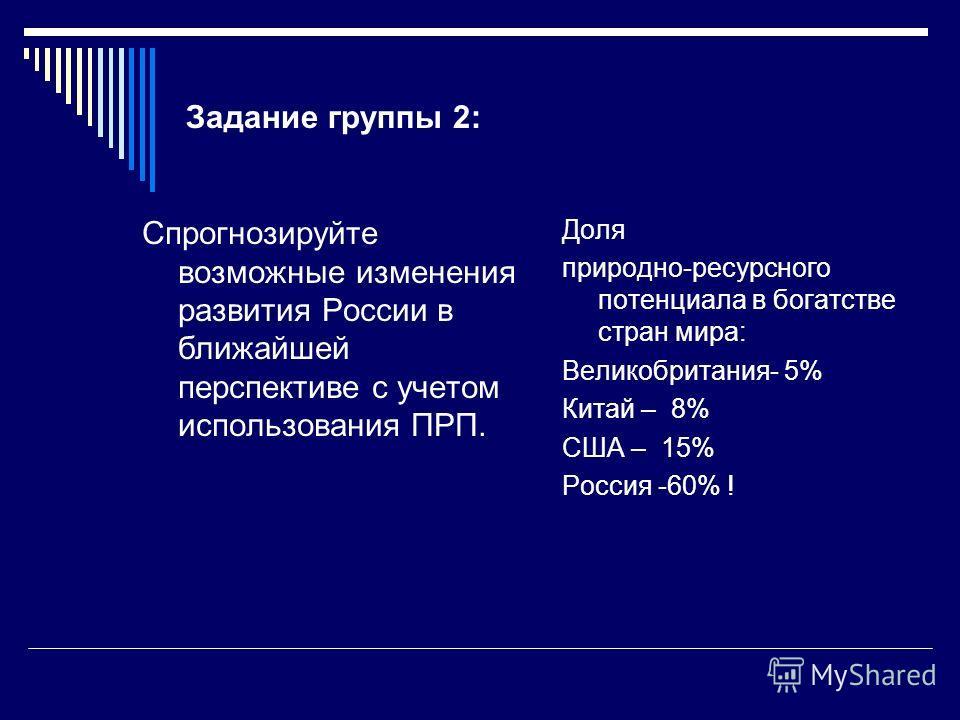 Задание группы 2: Спрогнозируйте возможные изменения развития России в ближайшей перспективе с учетом использования ПРП. Доля природно-ресурсного потенциала в богатстве стран мира: Великобритания- 5% Китай – 8% США – 15% Россия -60% !