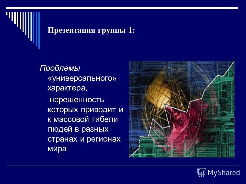Презентация группы 1: Проблемы «универсального» характера, нерешенность которых приводит и к массовой гибели людей в разных странах и регионах мира