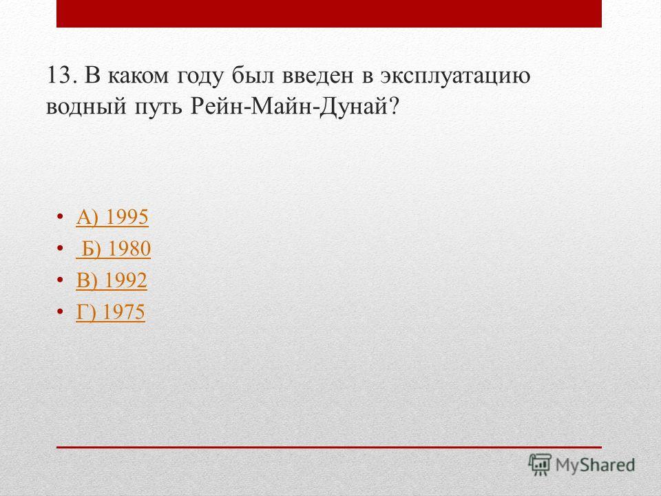 13. В каком году был введен в эксплуатацию водный путь Рейн-Майн-Дунай? А) 1995 Б) 1980 В) 1992 Г) 1975