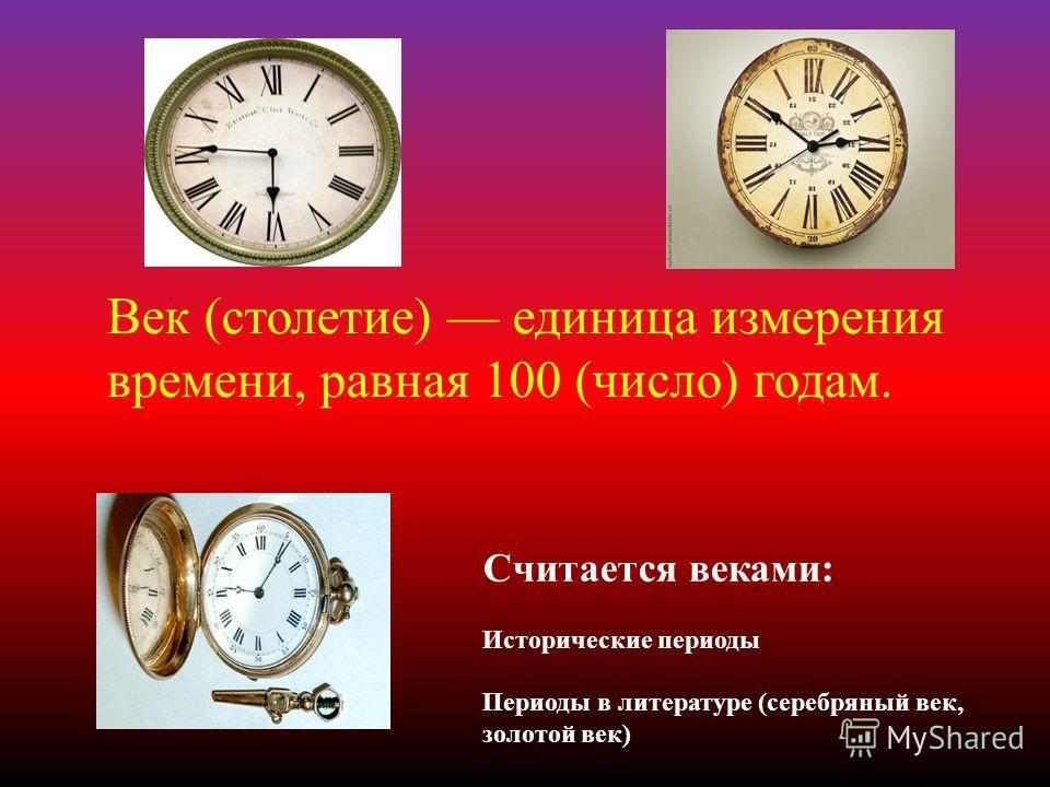 Век ( столетие ) единица измерения времени, равная 100 ( число ) годам. Считается веками : Исторические периоды Периоды в литературе ( серебряный век, золотой век )