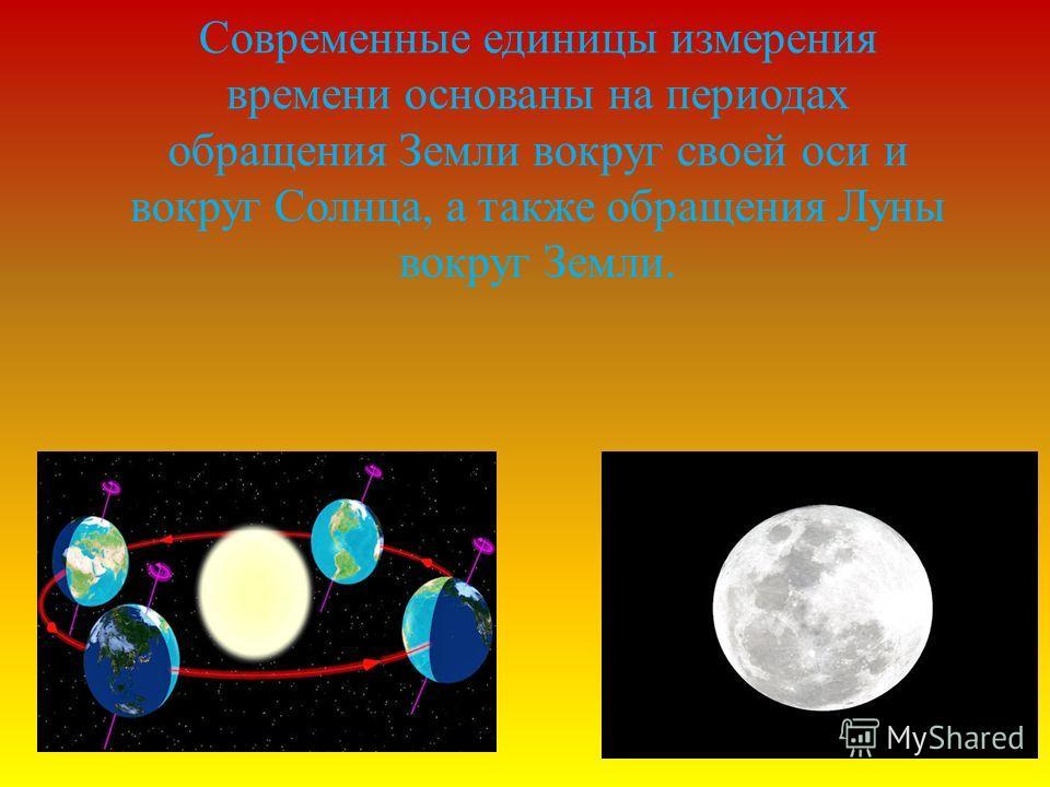 Современные единицы измерения времени основаны на периодах обращения Земли вокруг своей оси и вокруг Солнца, а также обращения Луны вокруг Земли.