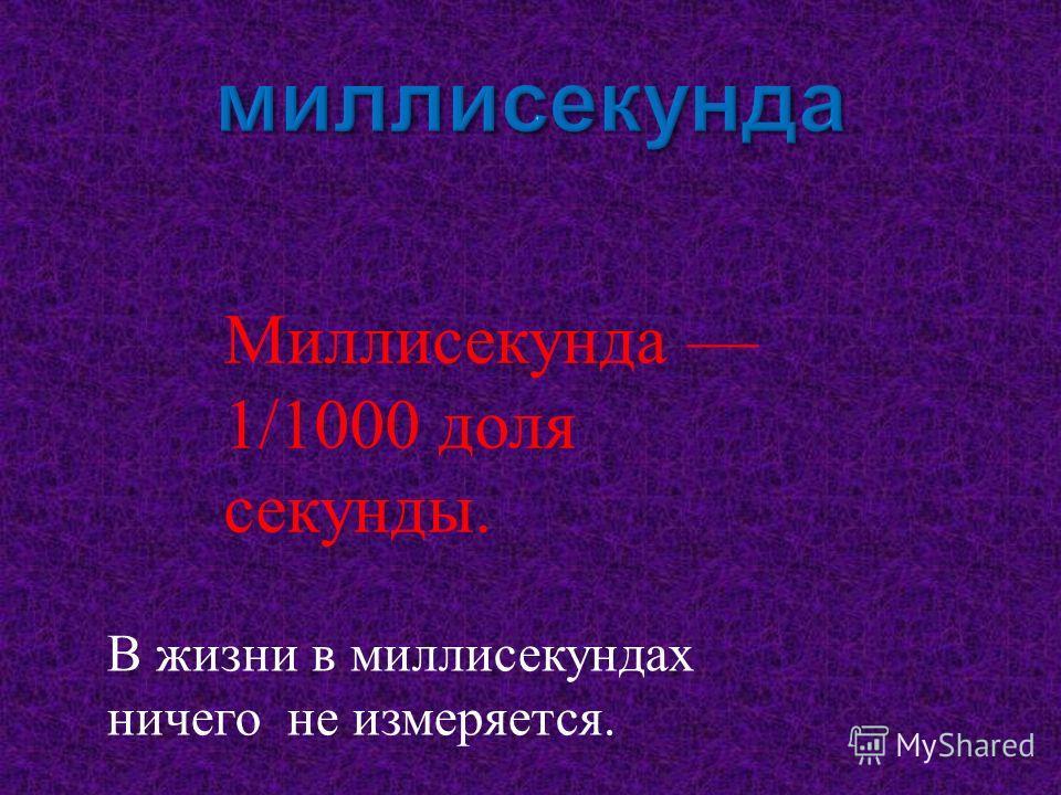 Миллисекунда 1/1000 доля секунды. В жизни в миллисекундах ничего не измеряется.