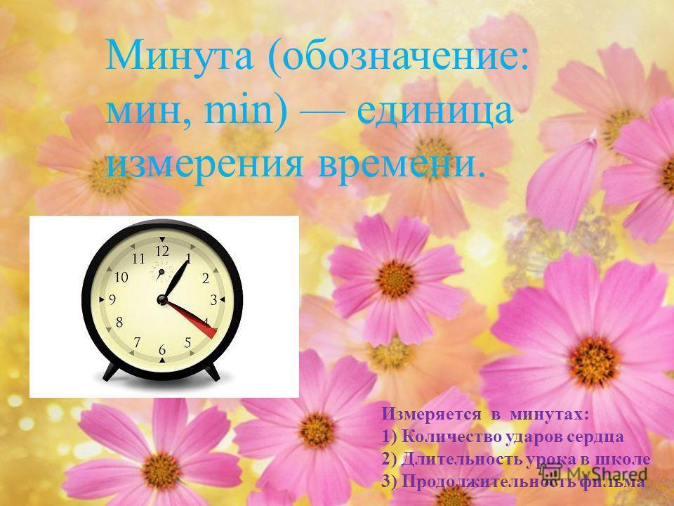 Минута ( обозначение : мин, min) единица измерения времени. Измеряется в минутах : 1) Количество ударов сердца 2) Длительность урока в школе 3) Продолжительность фильма