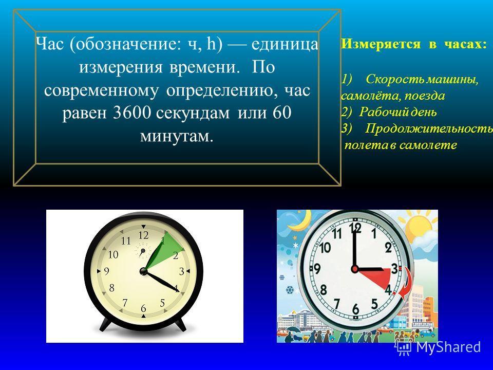 Час ( обозначение : ч, h) единица измерения времени. По современному определению, час равен 3600 секундам или 60 минутам. Измеряется в часах : 1)Скорость машины, самолёта, поезда 2) Рабочий день 3)Продолжительность полета в самолете