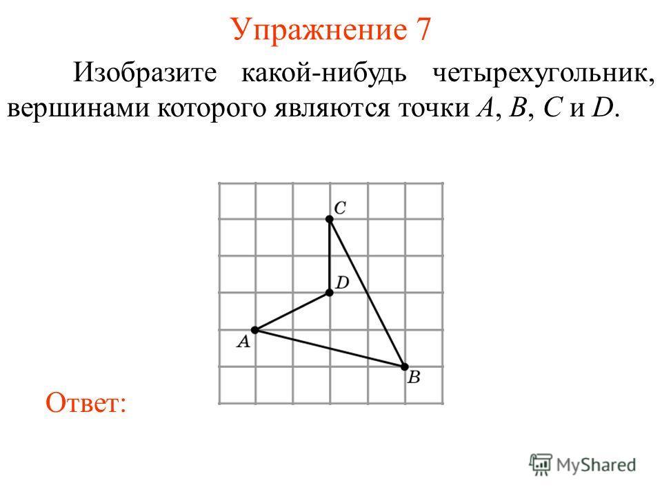 Упражнение 7 Изобразите какой-нибудь четырехугольник, вершинами которого являются точки A, B, C и D. Ответ: