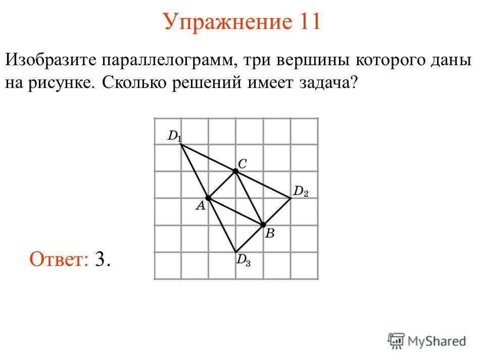 Упражнение 11 Изобразите параллелограмм, три вершины которого даны на рисунке. Сколько решений имеет задача? Ответ: 3.
