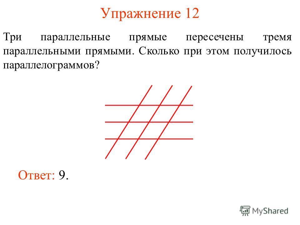 Упражнение 12 Три параллельные прямые пересечены тремя параллельными прямыми. Сколько при этом получилось параллелограммов? Ответ: 9.