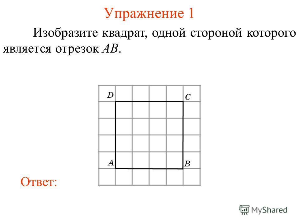 Упражнение 1 Изобразите квадрат, одной стороной которого является отрезок AB. Ответ: