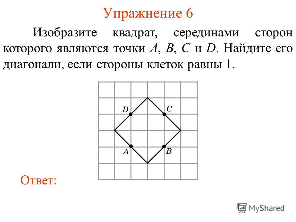 Упражнение 6 Изобразите квадрат, серединами сторон которого являются точки A, B, C и D. Найдите его диагонали, если стороны клеток равны 1. Ответ: