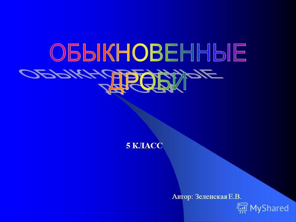 5 КЛАСС Автор: Зеленская Е.В.