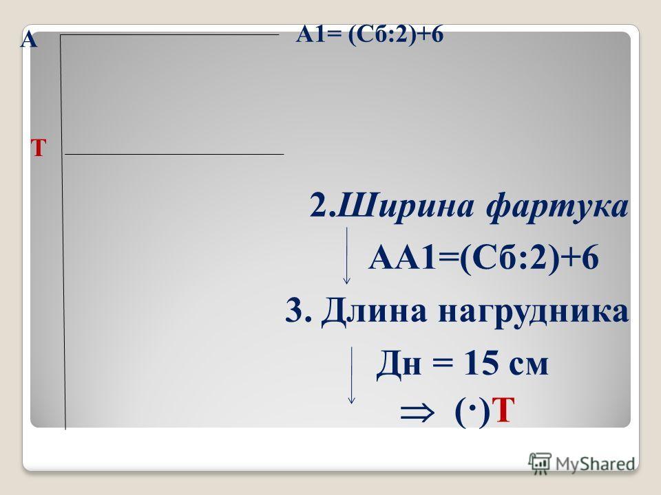 А 2. Ширина фартука АА1=(Сб:2)+6 3. Длина нагрудника Дн = 15 см А1= (Сб:2)+6 (·)Т Т