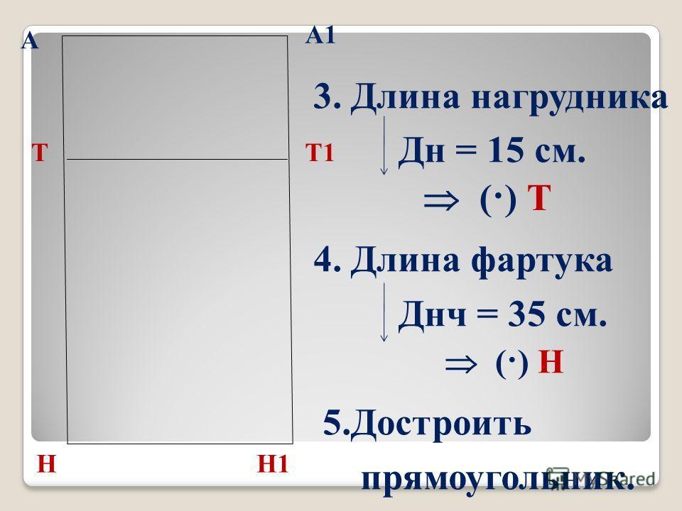 А 3. Длина нагрудника Дн = 15 см. 4. Длина фартука Днч = 35 см. 5. Достроить прямоугольник. А1 (·) Т Т (·) Н Н Т1 Н1