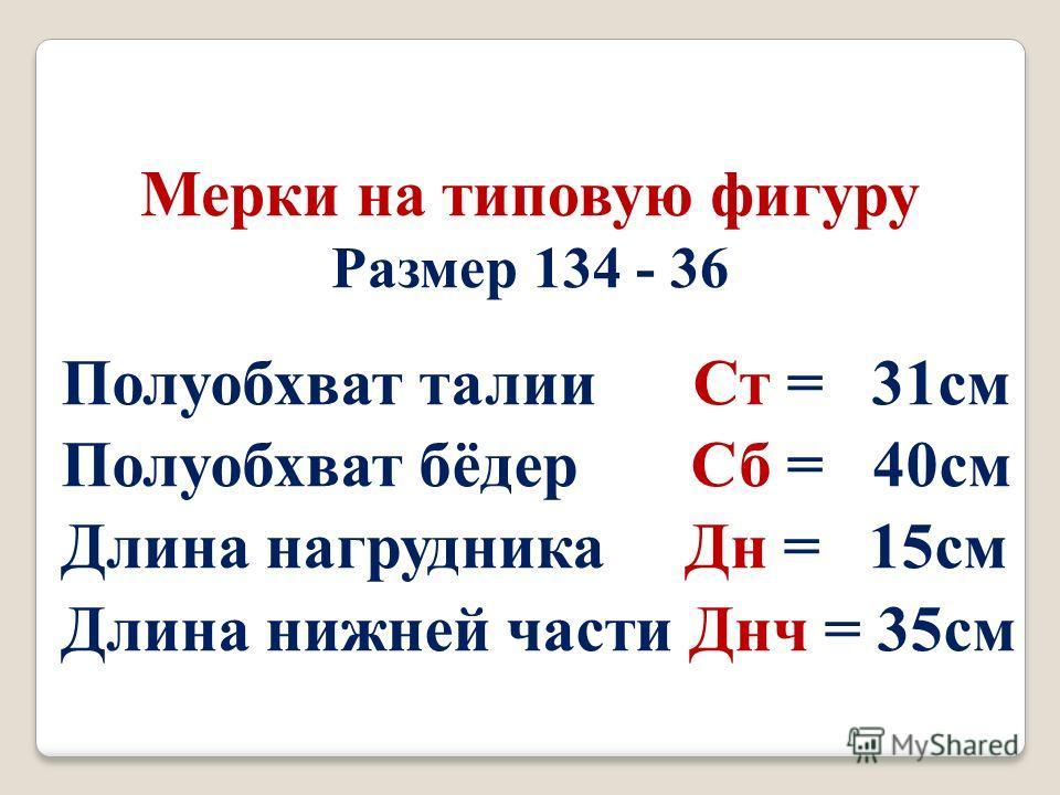 Полуобхват талии Ст = 31 см Полуобхват бёдер Сб = 40 см Длина нагрудника Дн = 15 см Длина нижней части Днч = 35 см Мерки на типовую фигуру Размер 134 - 36